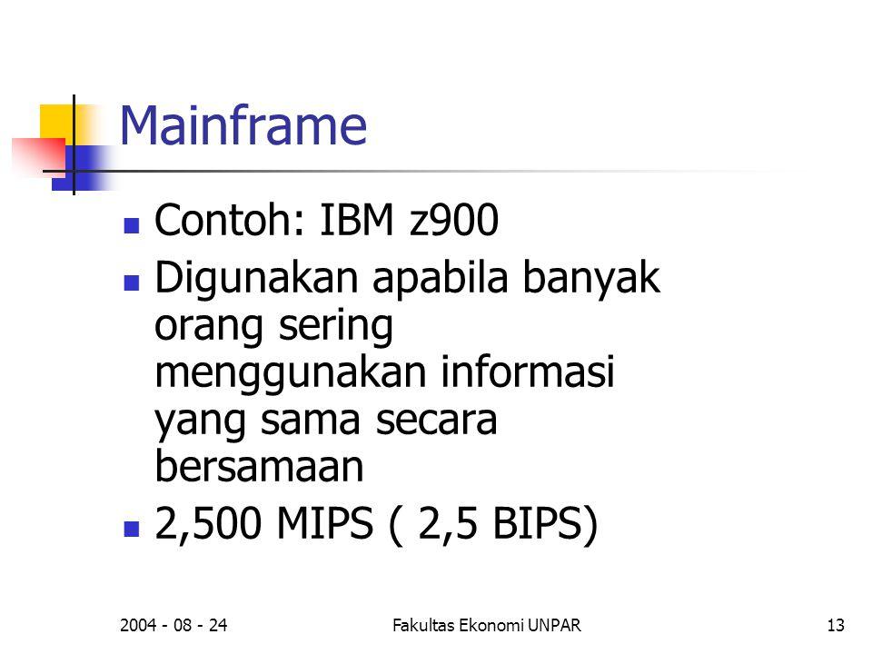 2004 - 08 - 24Fakultas Ekonomi UNPAR13 Mainframe  Contoh: IBM z900  Digunakan apabila banyak orang sering menggunakan informasi yang sama secara bersamaan  2,500 MIPS ( 2,5 BIPS)