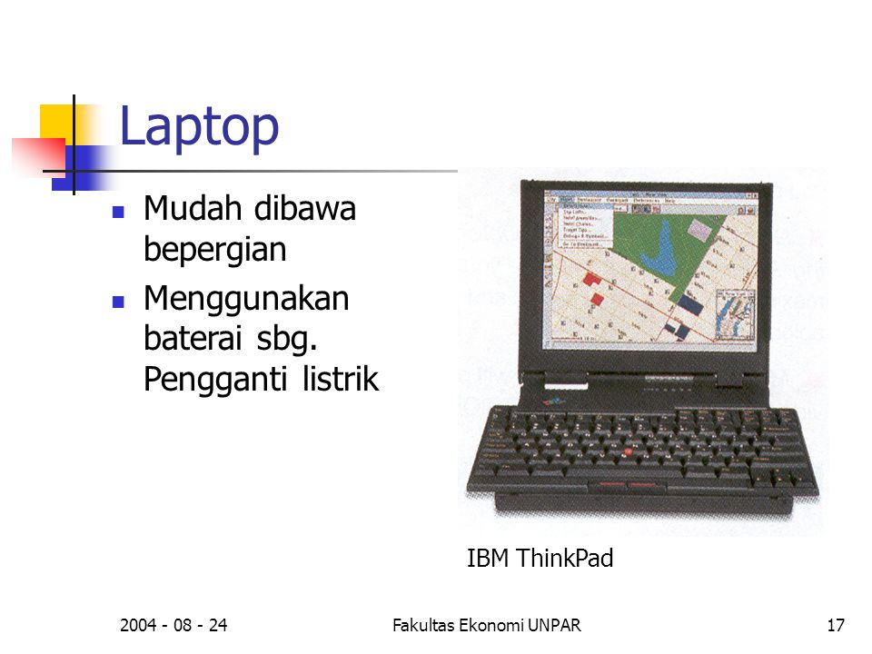 2004 - 08 - 24Fakultas Ekonomi UNPAR17 Laptop  Mudah dibawa bepergian  Menggunakan baterai sbg. Pengganti listrik IBM ThinkPad