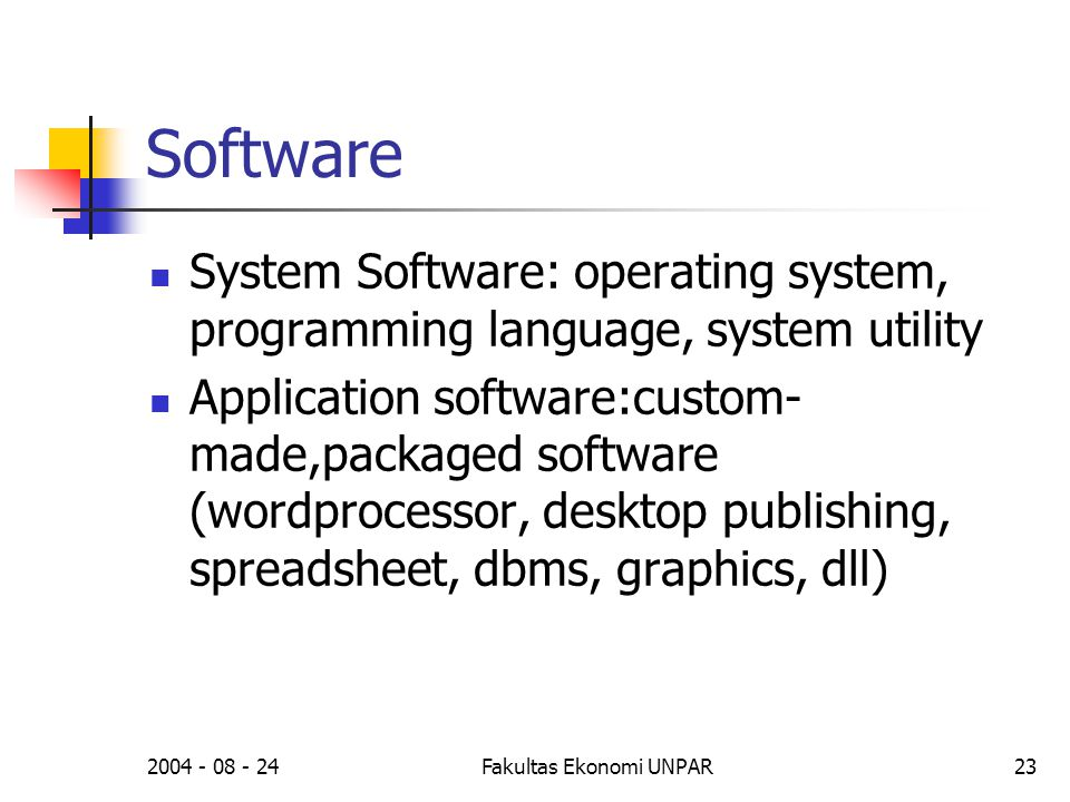 2004 - 08 - 24Fakultas Ekonomi UNPAR23 Software  System Software: operating system, programming language, system utility  Application software:custo