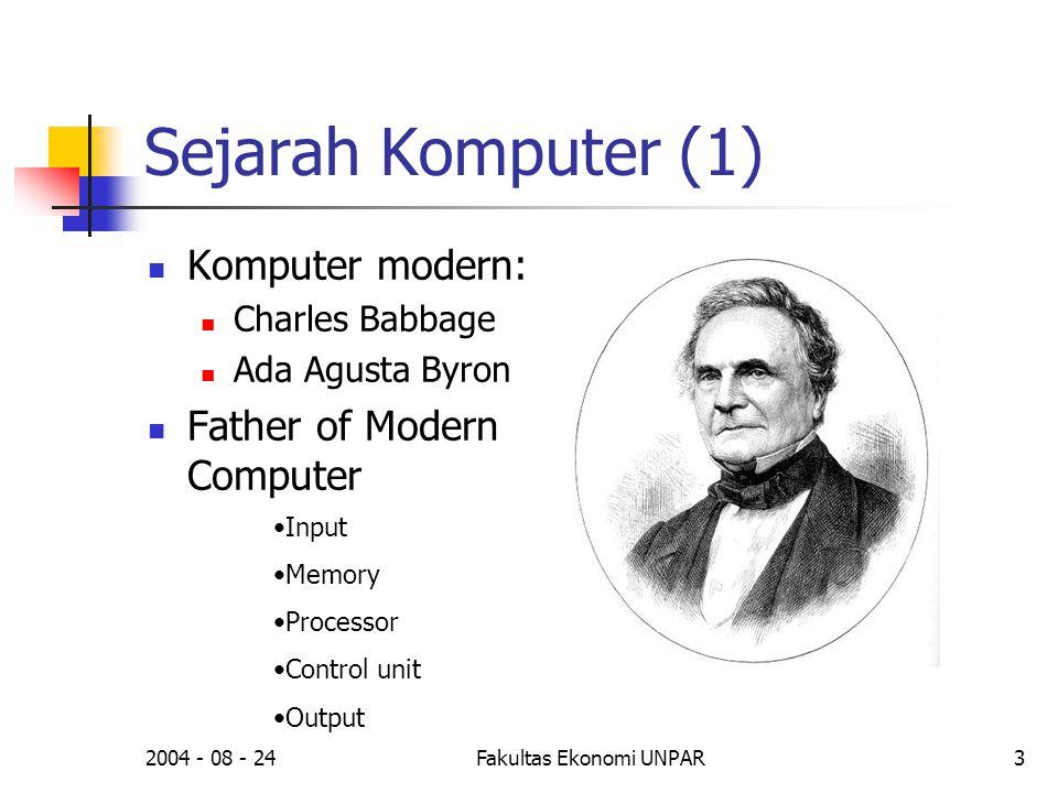 2004 - 08 - 24Fakultas Ekonomi UNPAR3 Sejarah Komputer (1)  Komputer modern:  Charles Babbage  Ada Agusta Byron  Father of Modern Computer •Input •Memory •Processor •Control unit •Output