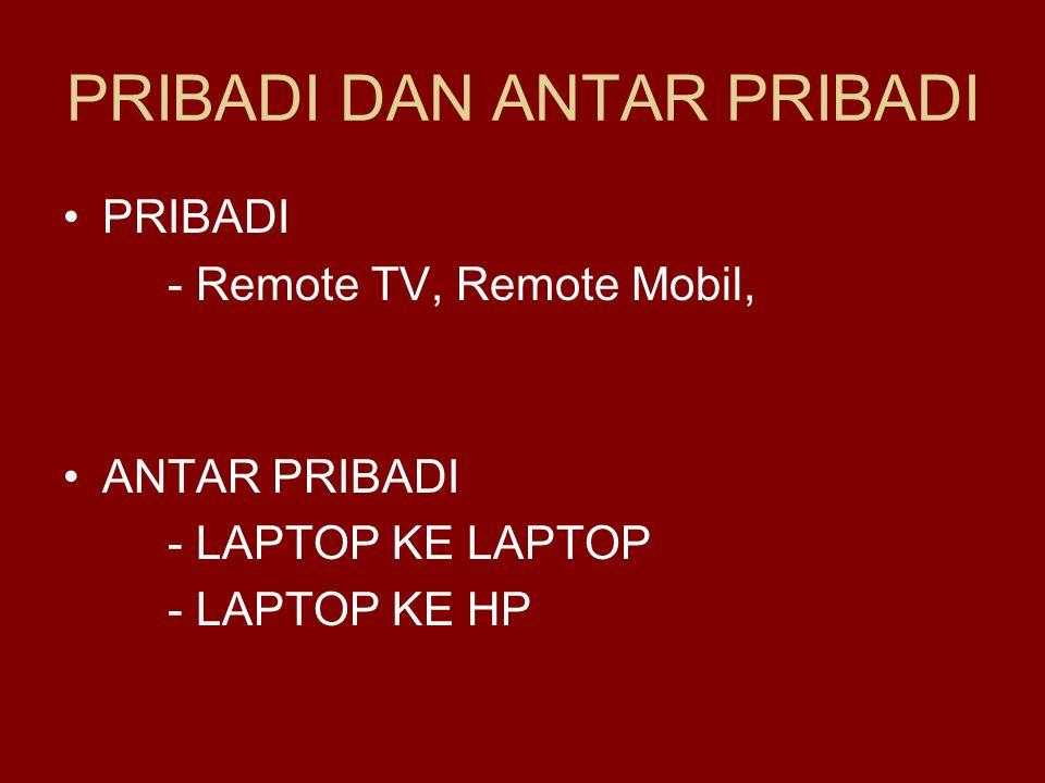 PRIBADI DAN ANTAR PRIBADI •PRIBADI - Remote TV, Remote Mobil, •ANTAR PRIBADI - LAPTOP KE LAPTOP - LAPTOP KE HP