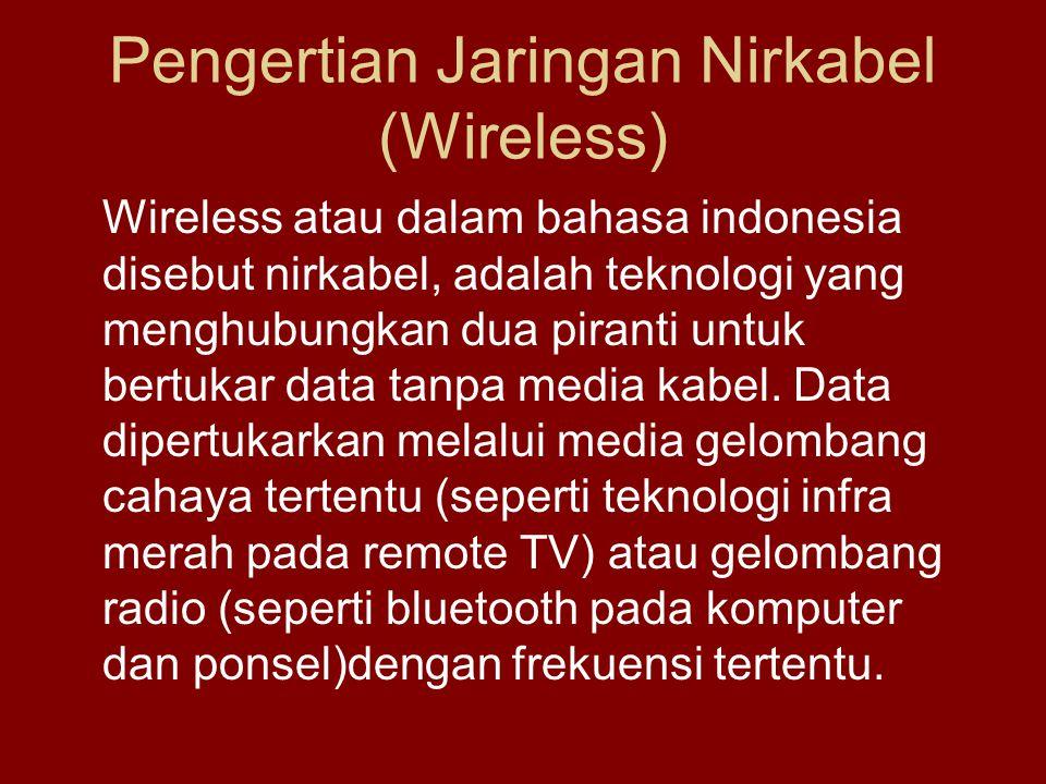 Pengertian Jaringan Nirkabel (Wireless) Wireless atau dalam bahasa indonesia disebut nirkabel, adalah teknologi yang menghubungkan dua piranti untuk bertukar data tanpa media kabel.