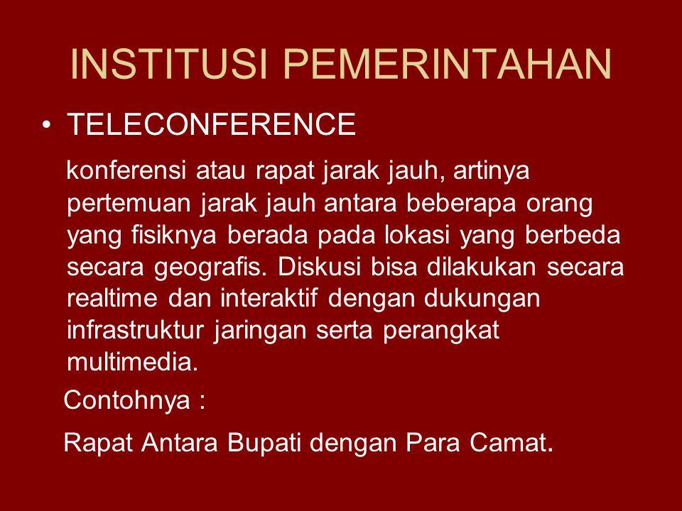 INSTITUSI PEMERINTAHAN •TELECONFERENCE konferensi atau rapat jarak jauh, artinya pertemuan jarak jauh antara beberapa orang yang fisiknya berada pada lokasi yang berbeda secara geografis.