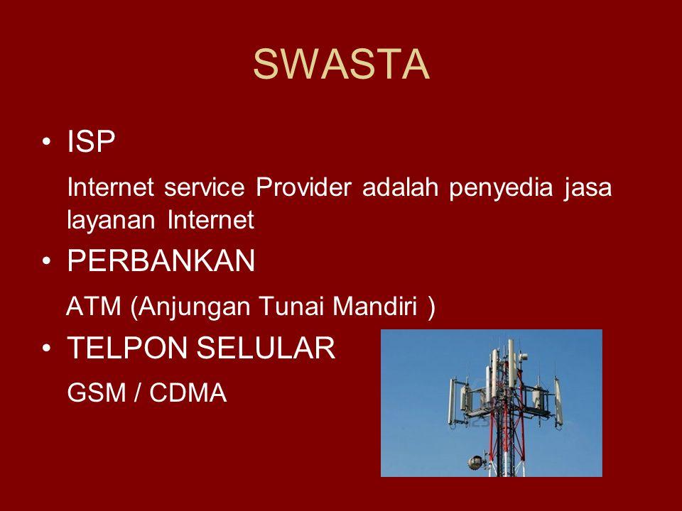 SWASTA •ISP Internet service Provider adalah penyedia jasa layanan Internet •PERBANKAN ATM (Anjungan Tunai Mandiri ) •TELPON SELULAR GSM / CDMA