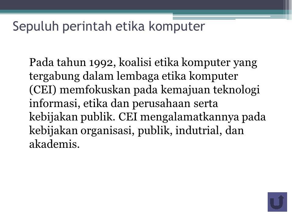 Sepuluh perintah etika komputer Pada tahun 1992, koalisi etika komputer yang tergabung dalam lembaga etika komputer (CEI) memfokuskan pada kemajuan teknologi informasi, etika dan perusahaan serta kebijakan publik.