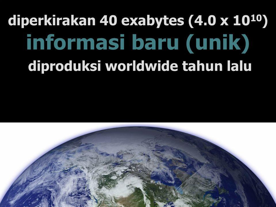 diperkirakan 40 exabytes (4.0 x 10 10 ) diproduksi worldwide tahun lalu