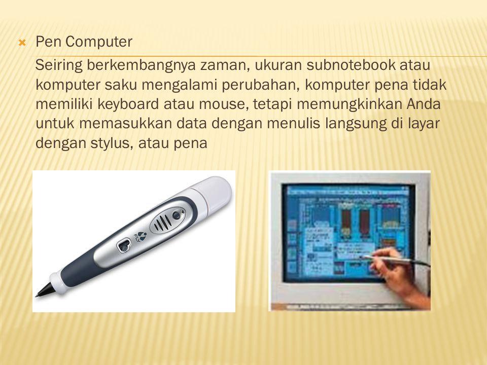  Pen Computer Seiring berkembangnya zaman, ukuran subnotebook atau komputer saku mengalami perubahan, komputer pena tidak memiliki keyboard atau mouse, tetapi memungkinkan Anda untuk memasukkan data dengan menulis langsung di layar dengan stylus, atau pena