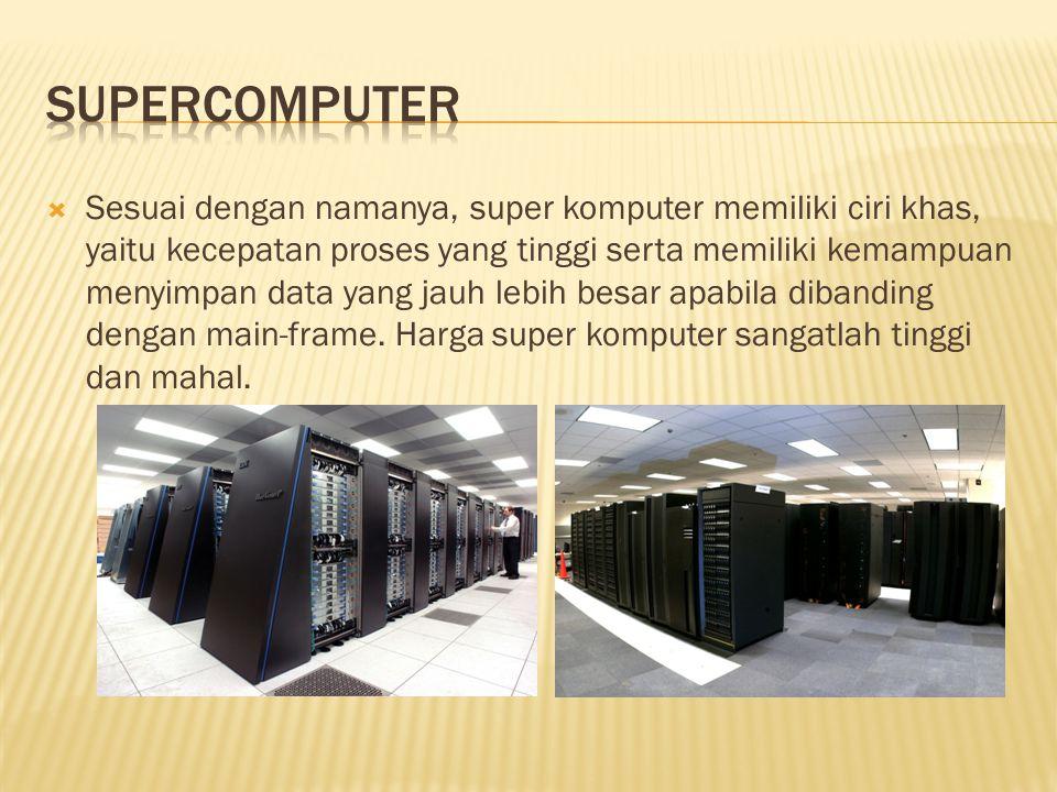  Sesuai dengan namanya, super komputer memiliki ciri khas, yaitu kecepatan proses yang tinggi serta memiliki kemampuan menyimpan data yang jauh lebih besar apabila dibanding dengan main-frame.