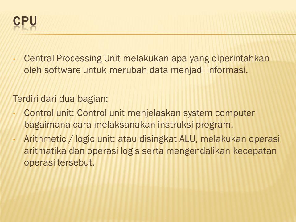 • Central Processing Unit melakukan apa yang diperintahkan oleh software untuk merubah data menjadi informasi.