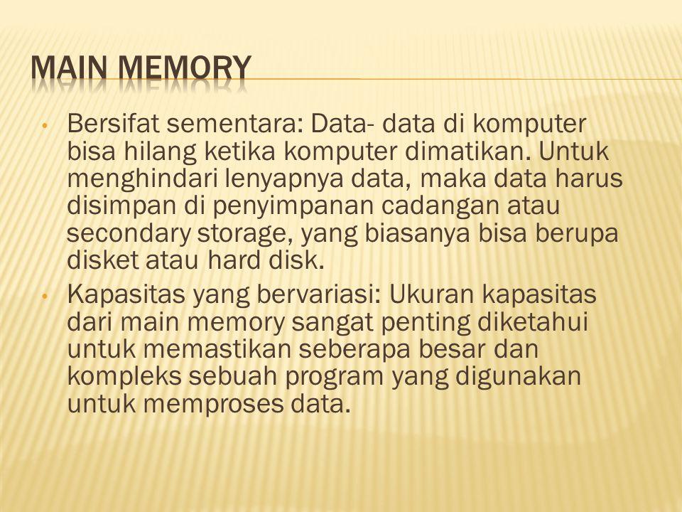 • Bersifat sementara: Data- data di komputer bisa hilang ketika komputer dimatikan.