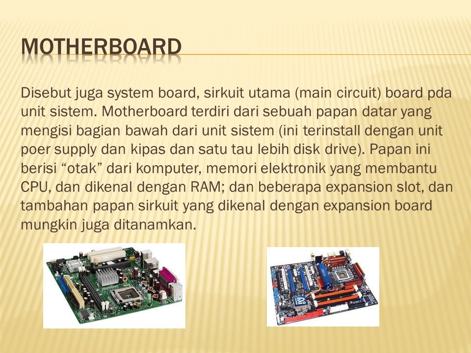 Disebut juga system board, sirkuit utama (main circuit) board pda unit sistem.