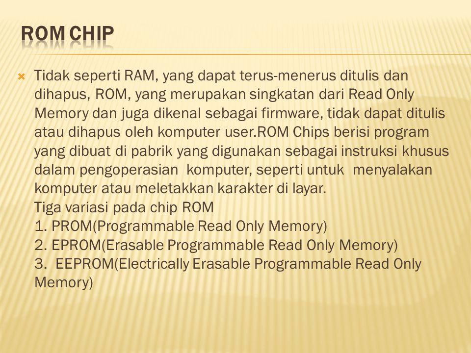  Tidak seperti RAM, yang dapat terus-menerus ditulis dan dihapus, ROM, yang merupakan singkatan dari Read Only Memory dan juga dikenal sebagai firmware, tidak dapat ditulis atau dihapus oleh komputer user.ROM Chips berisi program yang dibuat di pabrik yang digunakan sebagai instruksi khusus dalam pengoperasian komputer, seperti untuk menyalakan komputer atau meletakkan karakter di layar.