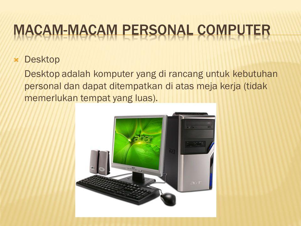  Desktop Desktop adalah komputer yang di rancang untuk kebutuhan personal dan dapat ditempatkan di atas meja kerja (tidak memerlukan tempat yang luas).