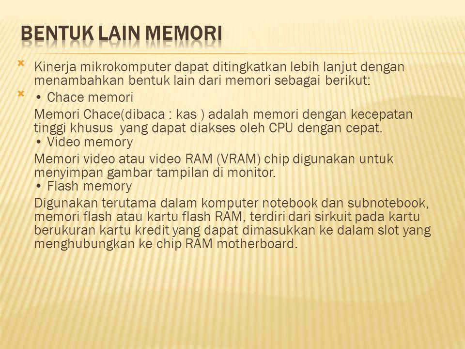 Kinerja mikrokomputer dapat ditingkatkan lebih lanjut dengan menambahkan bentuk lain dari memori sebagai berikut: • Chace memori Memori Chace(dibaca : kas ) adalah memori dengan kecepatan tinggi khusus yang dapat diakses oleh CPU dengan cepat.