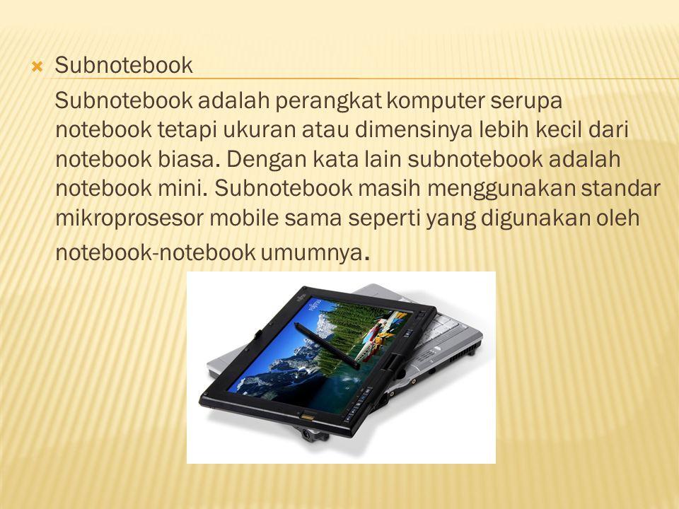  Subnotebook Subnotebook adalah perangkat komputer serupa notebook tetapi ukuran atau dimensinya lebih kecil dari notebook biasa.