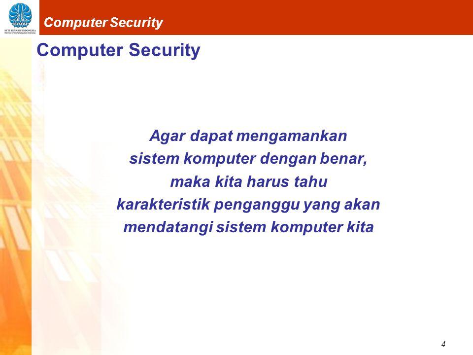 4 Computer Security Agar dapat mengamankan sistem komputer dengan benar, maka kita harus tahu karakteristik penganggu yang akan mendatangi sistem komputer kita