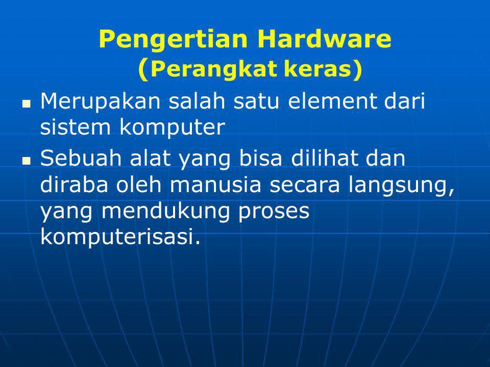 Pengertian Hardware ( Perangkat keras)   Merupakan salah satu element dari sistem komputer   Sebuah alat yang bisa dilihat dan diraba oleh manusia secara langsung, yang mendukung proses komputerisasi.