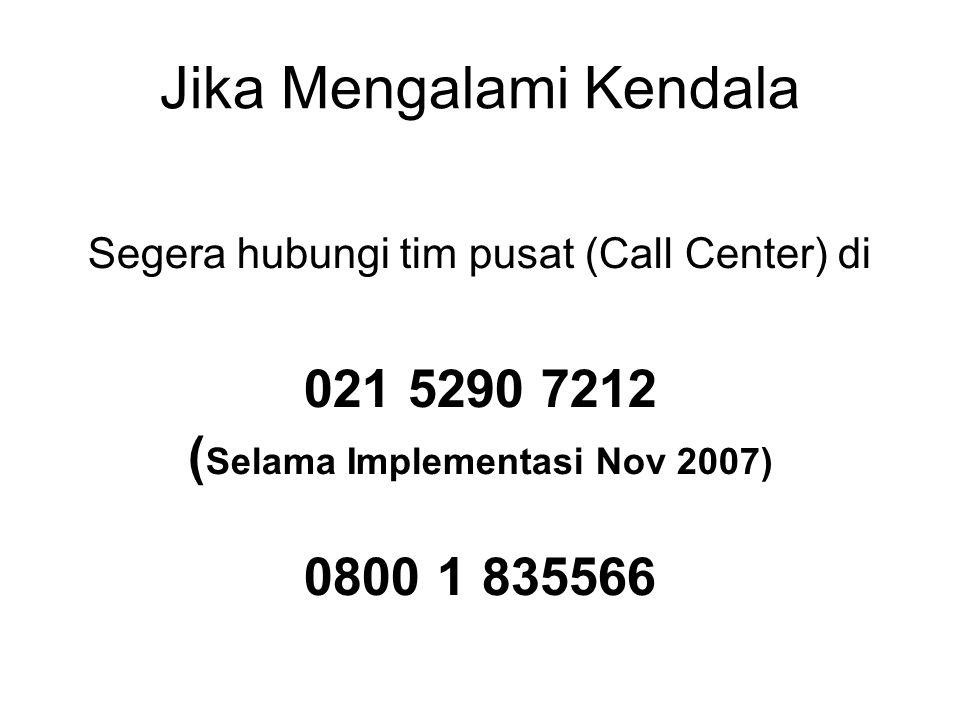 Jika Mengalami Kendala Segera hubungi tim pusat (Call Center) di 021 5290 7212 ( Selama Implementasi Nov 2007) 0800 1 835566