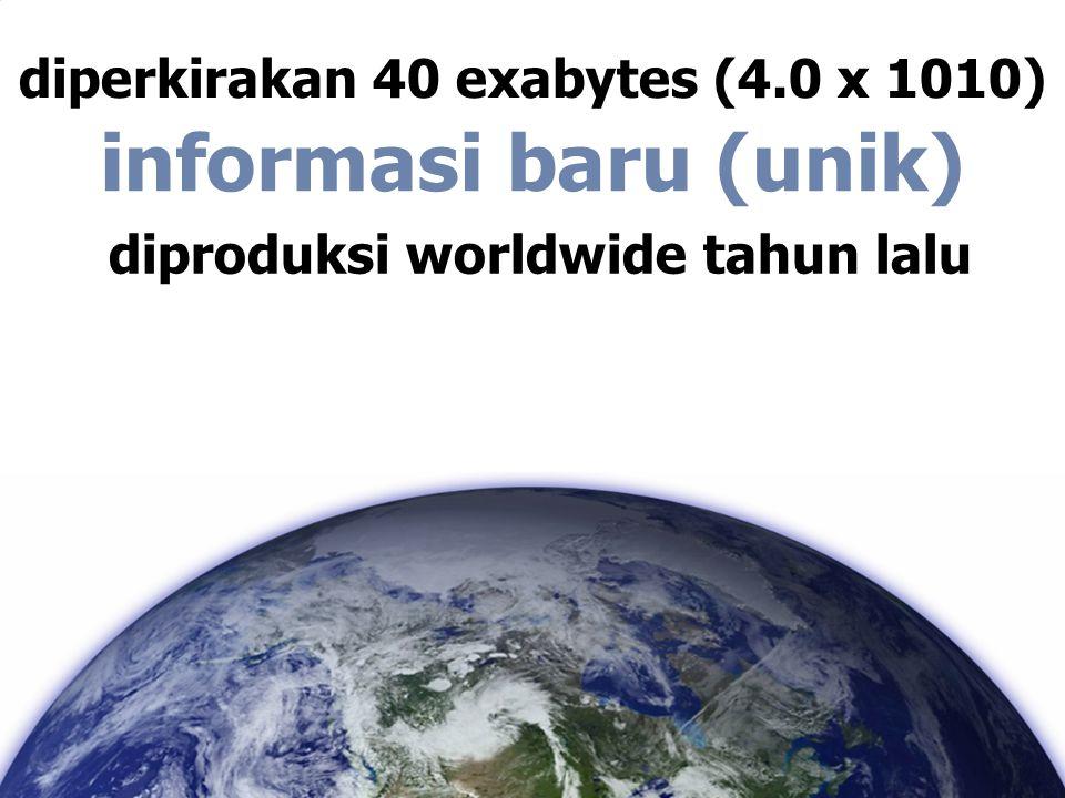diperkirakan 40 exabytes (4.0 x 1010) diproduksi worldwide tahun lalu