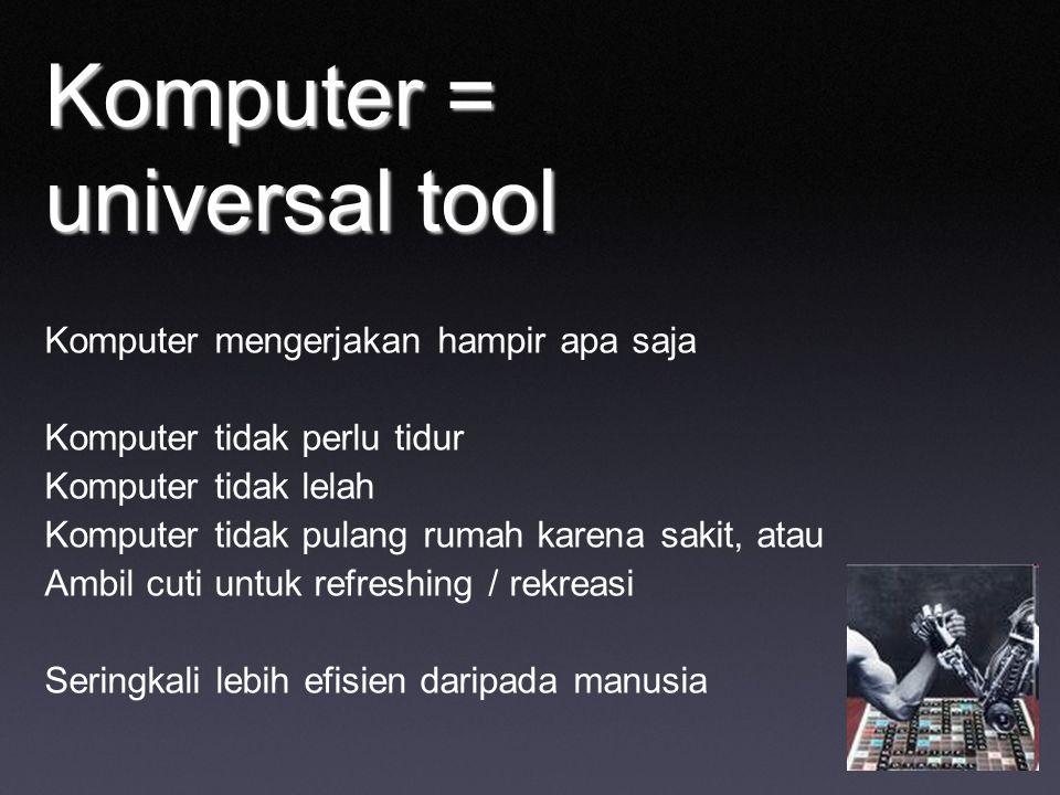 Komputer = universal tool Komputer mengerjakan hampir apa saja Komputer tidak perlu tidur Komputer tidak lelah Komputer tidak pulang rumah karena sakit, atau Ambil cuti untuk refreshing / rekreasi Seringkali lebih efisien daripada manusia