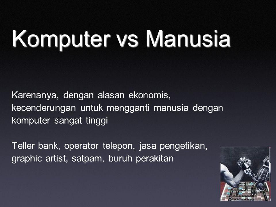 Komputer vs Manusia Karenanya, dengan alasan ekonomis, kecenderungan untuk mengganti manusia dengan komputer sangat tinggi Teller bank, operator telep
