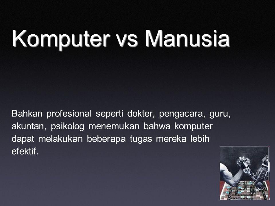 Komputer vs Manusia Bahkan profesional seperti dokter, pengacara, guru, akuntan, psikolog menemukan bahwa komputer dapat melakukan beberapa tugas mereka lebih efektif.