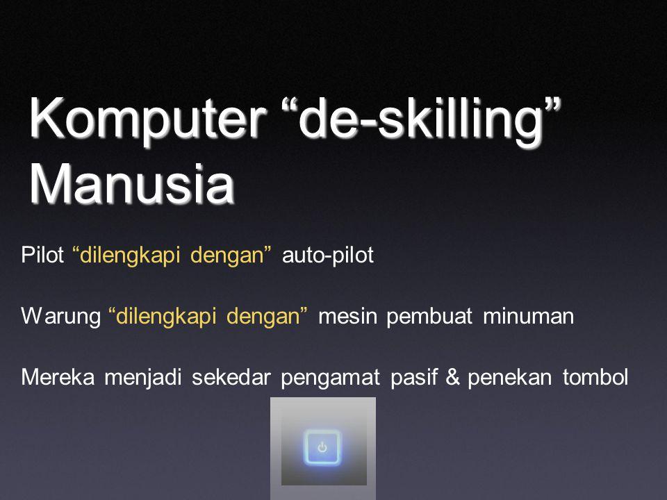 Komputer de-skilling Manusia Pilot dilengkapi dengan auto-pilot Warung dilengkapi dengan mesin pembuat minuman Mereka menjadi sekedar pengamat pasif & penekan tombol