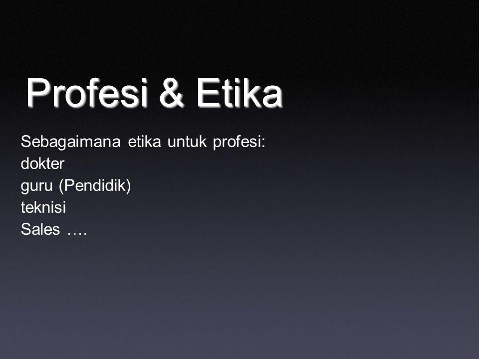 Profesi & Etika Sebagaimana etika untuk profesi: dokter guru (Pendidik) teknisi Sales ….