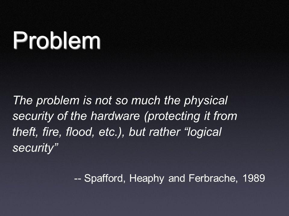 """Problem The problem is not so much the physical security of the hardware (protecting it from theft, fire, flood, etc.), but rather """"logical security"""""""
