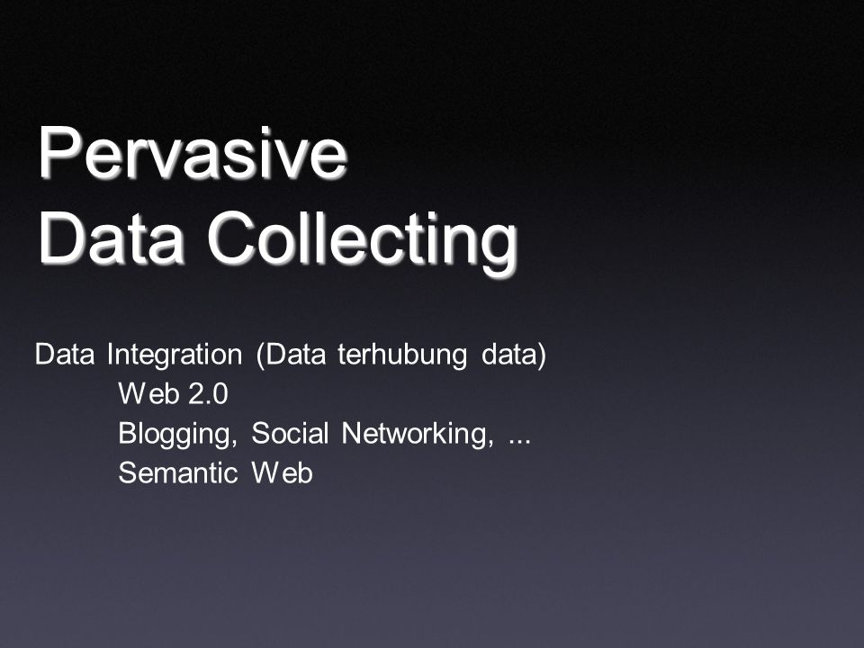 Pervasive Data Collecting Data Integration (Data terhubung data) Web 2.0 Blogging, Social Networking,...