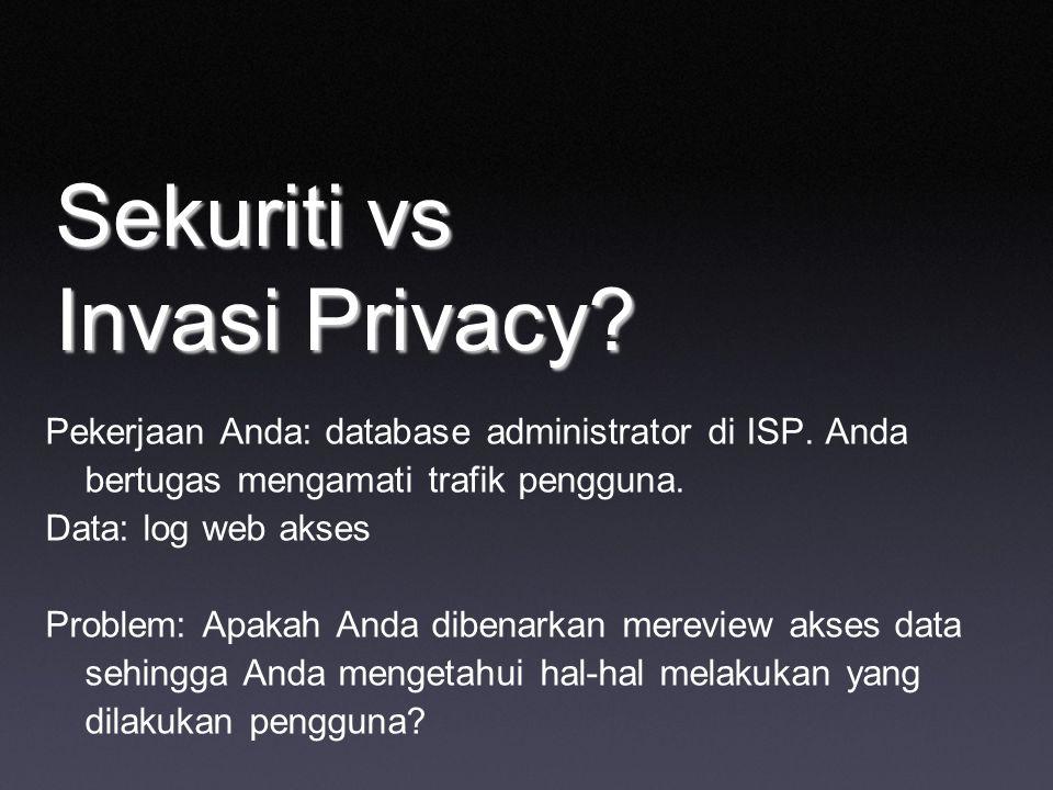 Sekuriti vs Invasi Privacy? Pekerjaan Anda: database administrator di ISP. Anda bertugas mengamati trafik pengguna. Data: log web akses Problem: Apaka