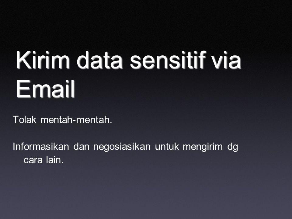 Kirim data sensitif via Email Tolak mentah-mentah. Informasikan dan negosiasikan untuk mengirim dg cara lain.