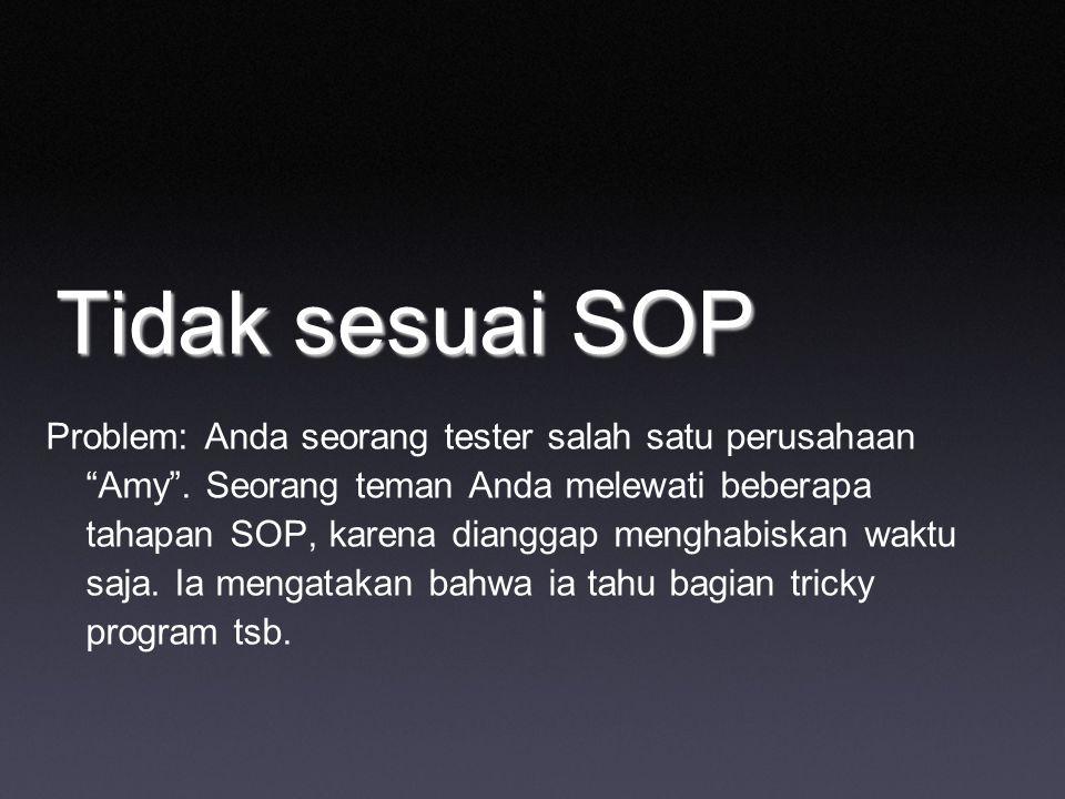 Tidak sesuai SOP Problem: Anda seorang tester salah satu perusahaan Amy .
