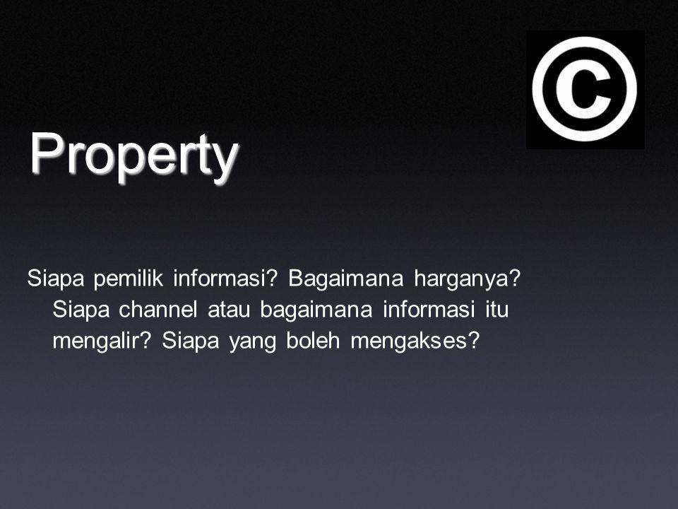Property Siapa pemilik informasi? Bagaimana harganya? Siapa channel atau bagaimana informasi itu mengalir? Siapa yang boleh mengakses?