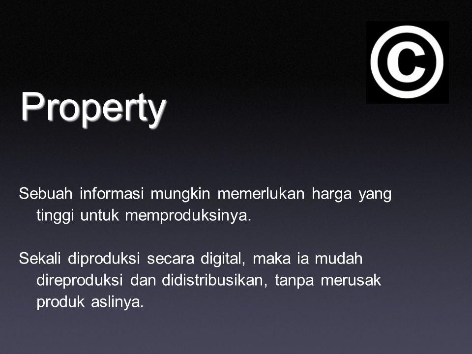 Property Sebuah informasi mungkin memerlukan harga yang tinggi untuk memproduksinya. Sekali diproduksi secara digital, maka ia mudah direproduksi dan
