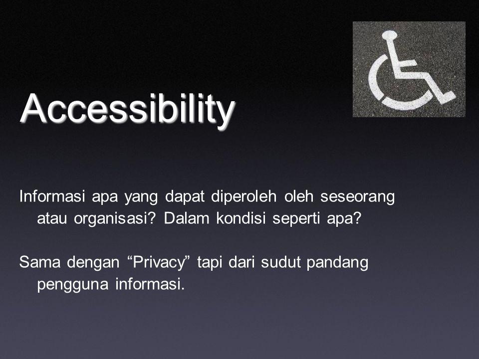"""Accessibility Informasi apa yang dapat diperoleh oleh seseorang atau organisasi? Dalam kondisi seperti apa? Sama dengan """"Privacy"""" tapi dari sudut pand"""