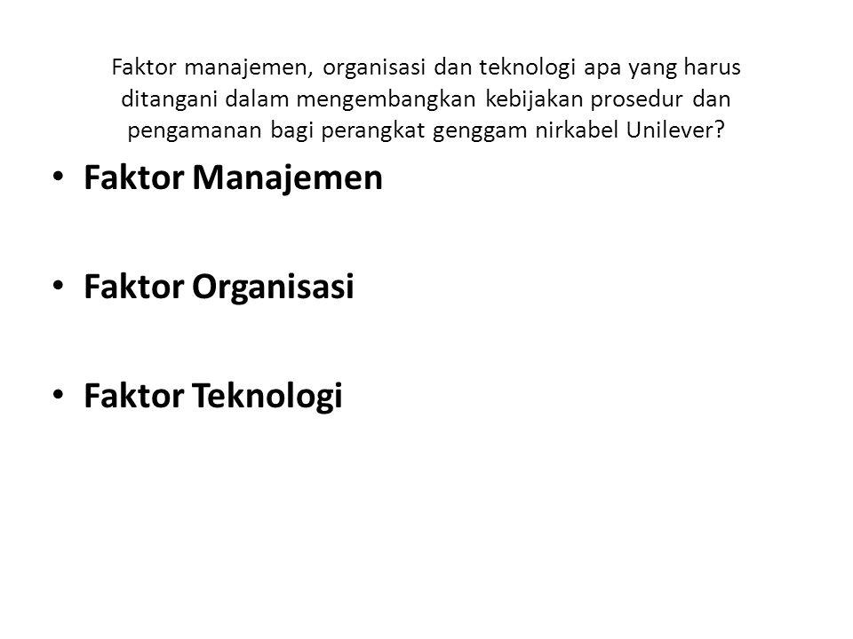 Faktor manajemen, organisasi dan teknologi apa yang harus ditangani dalam mengembangkan kebijakan prosedur dan pengamanan bagi perangkat genggam nirkabel Unilever.
