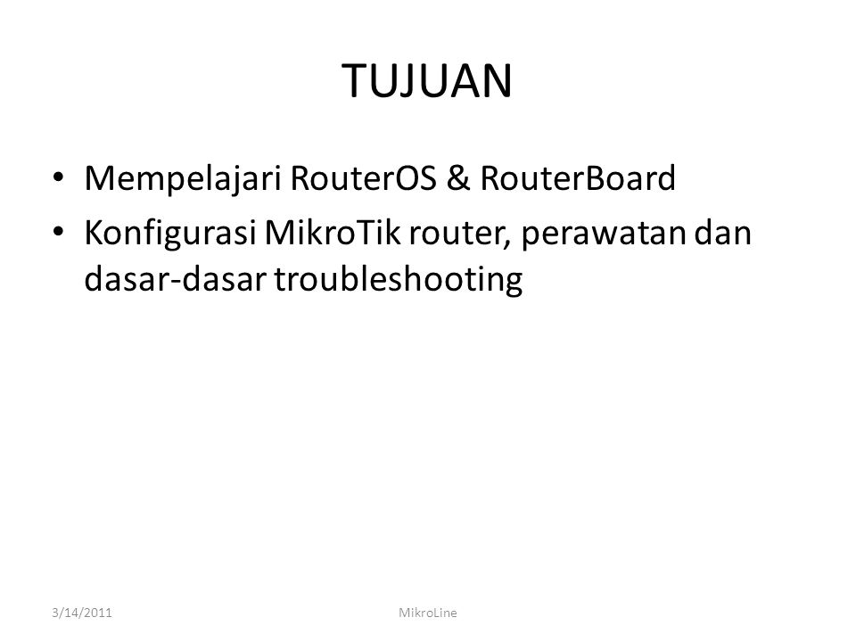 Sejarah Mikrotik • 1995: Established • 1997: RouterOS software for x86 (PC) • 2002: RouterBOARD is born • 2006: First MUM 3/14/2011MikroLine