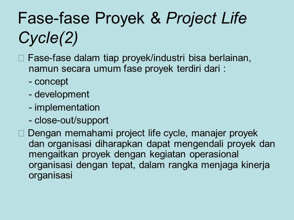 Fase-fase Proyek & Project Life Cycle(2)  Fase-fase dalam tiap proyek/industri bisa berlainan, namun secara umum fase proyek terdiri dari : - concept - development - implementation - close-out/support  Dengan memahami project life cycle, manajer proyek dan organisasi diharapkan dapat mengendali proyek dan mengaitkan proyek dengan kegiatan operasional organisasi dengan tepat, dalam rangka menjaga kinerja organisasi