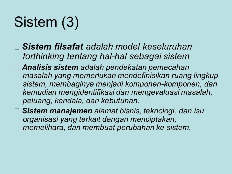 Sistem (3)  Sistem filsafat adalah model keseluruhan forthinking tentang hal-hal sebagai sistem  Analisis sistem adalah pendekatan pemecahan masalah yang memerlukan mendefinisikan ruang lingkup sistem, membaginya menjadi komponen-komponen, dan kemudian mengidentifikasi dan mengevaluasi masalah, peluang, kendala, dan kebutuhan.