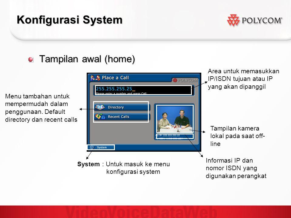 Konfigurasi System Tampilan awal (home) System : Untuk masuk ke menu konfigurasi system Area untuk memasukkan IP/ISDN tujuan atau IP yang akan dipanggil Tampilan kamera lokal pada saat off- line Menu tambahan untuk mempermudah dalam penggunaan.
