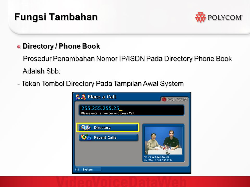 Fungsi Tambahan Directory / Phone Book Directory / Phone Book Prosedur Penambahan Nomor IP/ISDN Pada Directory Phone Book Prosedur Penambahan Nomor IP/ISDN Pada Directory Phone Book Adalah Sbb: Adalah Sbb: - Tekan Tombol Directory Pada Tampilan Awal System