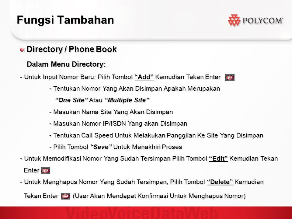 Fungsi Tambahan Directory / Phone Book Directory / Phone Book Dalam Menu Directory: Dalam Menu Directory: - Untuk Input Nomor Baru: Pilih Tombol Add Kemudian Tekan Enter - Tentukan Nomor Yang Akan Disimpan Apakah Merupakan One Site Atau Multiple Site One Site Atau Multiple Site - Masukan Nama Site Yang Akan Disimpan - Masukan Nomor IP/ISDN Yang akan Disimpan - Tentukan Call Speed Untuk Melakukan Panggilan Ke Site Yang Disimpan - Pilih Tombol Save Untuk Menakhiri Proses - Untuk Memodifikasi Nomor Yang Sudah Tersimpan Pilih Tombol Edit Kemudian Tekan Enter Enter - Untuk Menghapus Nomor Yang Sudah Tersimpan, Pilih Tombol Delete Kemudian Tekan Enter (User Akan Mendapat Konfirmasi Untuk Menghapus Nomor) Tekan Enter (User Akan Mendapat Konfirmasi Untuk Menghapus Nomor)