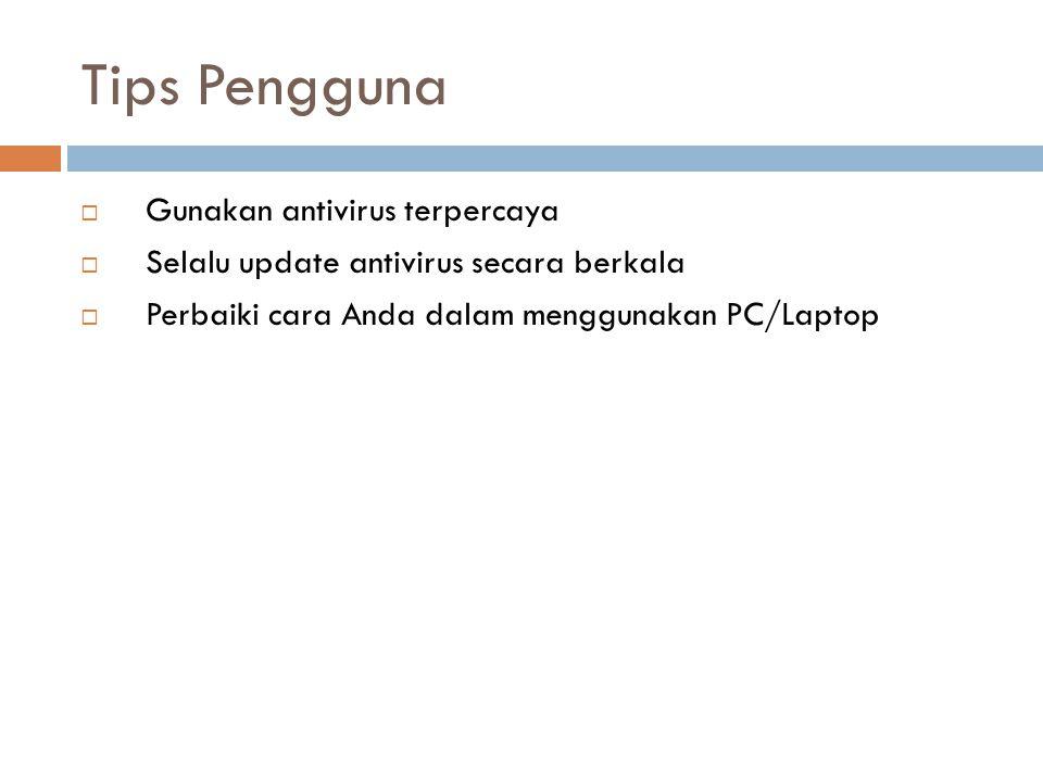 Tips Pengguna  Gunakan antivirus terpercaya  Selalu update antivirus secara berkala  Perbaiki cara Anda dalam menggunakan PC/Laptop