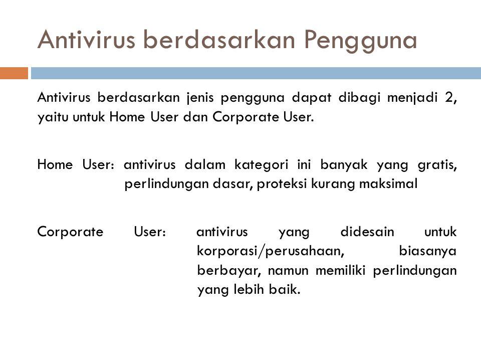 Antivirus berdasarkan Pengguna Antivirus berdasarkan jenis pengguna dapat dibagi menjadi 2, yaitu untuk Home User dan Corporate User. Home User: antiv