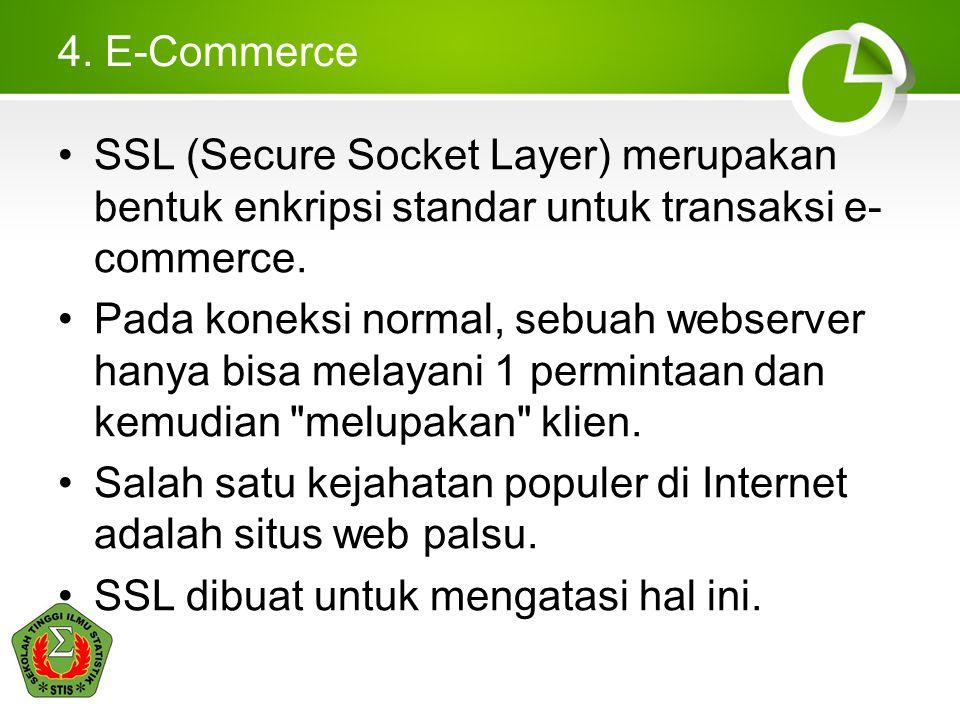 4. E-Commerce •SSL (Secure Socket Layer) merupakan bentuk enkripsi standar untuk transaksi e- commerce. •Pada koneksi normal, sebuah webserver hanya b