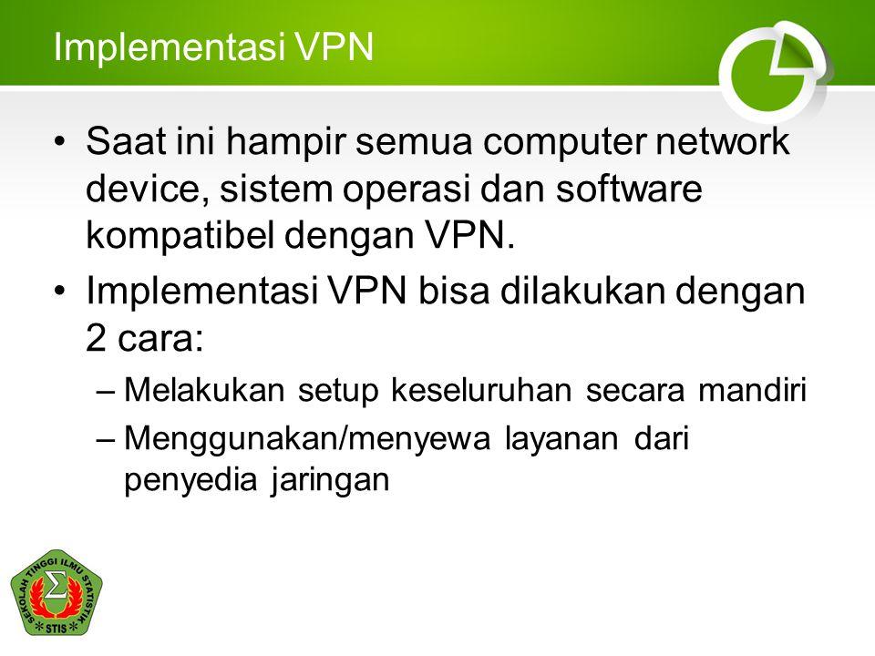 Implementasi VPN •Saat ini hampir semua computer network device, sistem operasi dan software kompatibel dengan VPN. •Implementasi VPN bisa dilakukan d