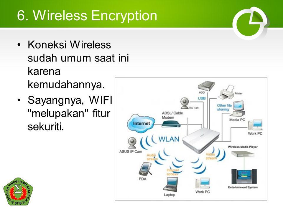6. Wireless Encryption •Koneksi Wireless sudah umum saat ini karena kemudahannya. •Sayangnya, WIFI