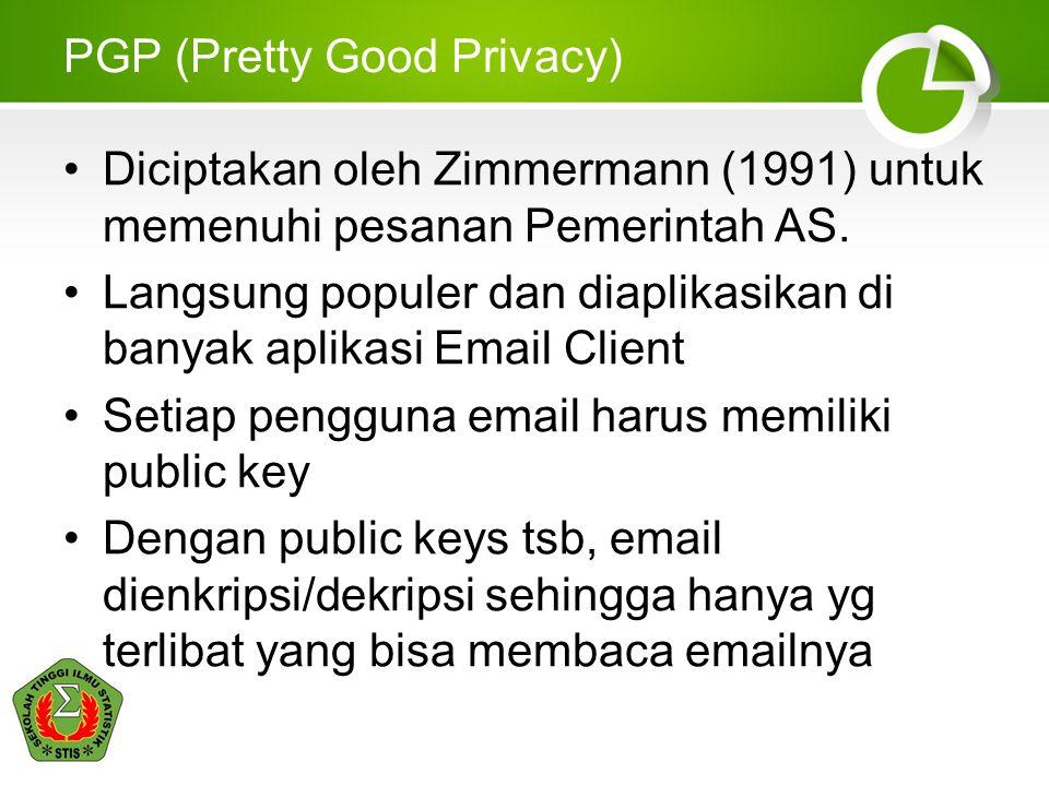PGP (Pretty Good Privacy) •Diciptakan oleh Zimmermann (1991) untuk memenuhi pesanan Pemerintah AS. •Langsung populer dan diaplikasikan di banyak aplik