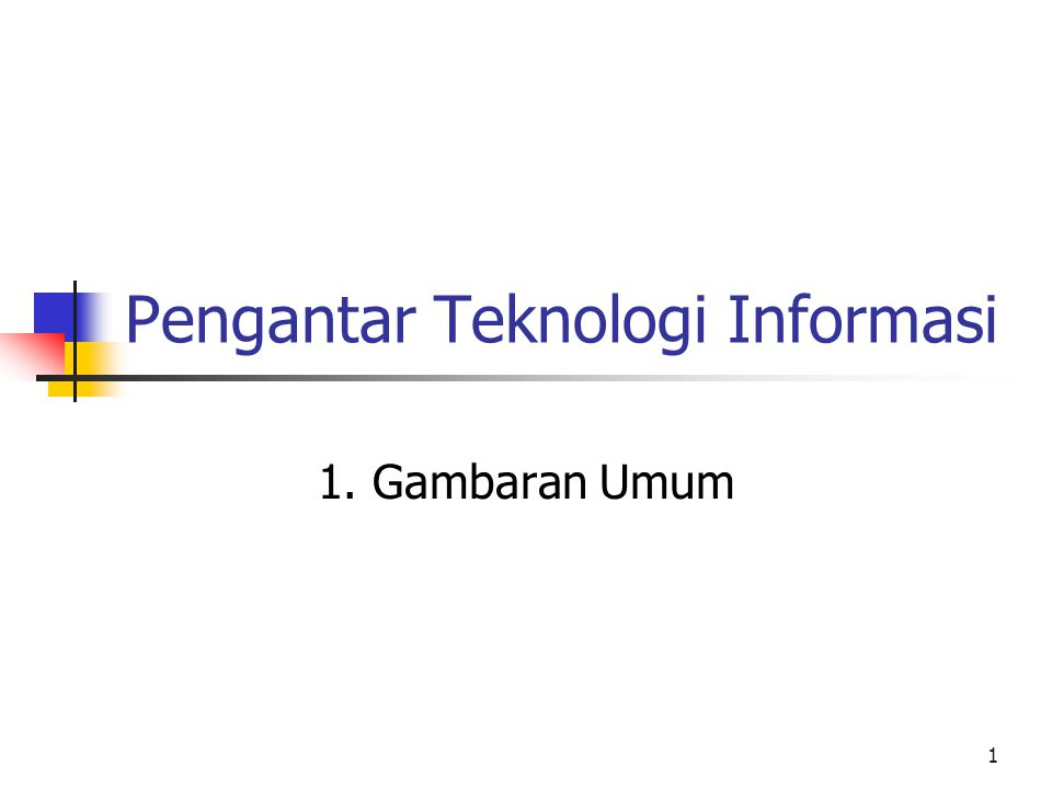 1 Pengantar Teknologi Informasi 1. Gambaran Umum